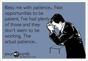 I actually prayed for patience once.  Maybe I should have been more specific.